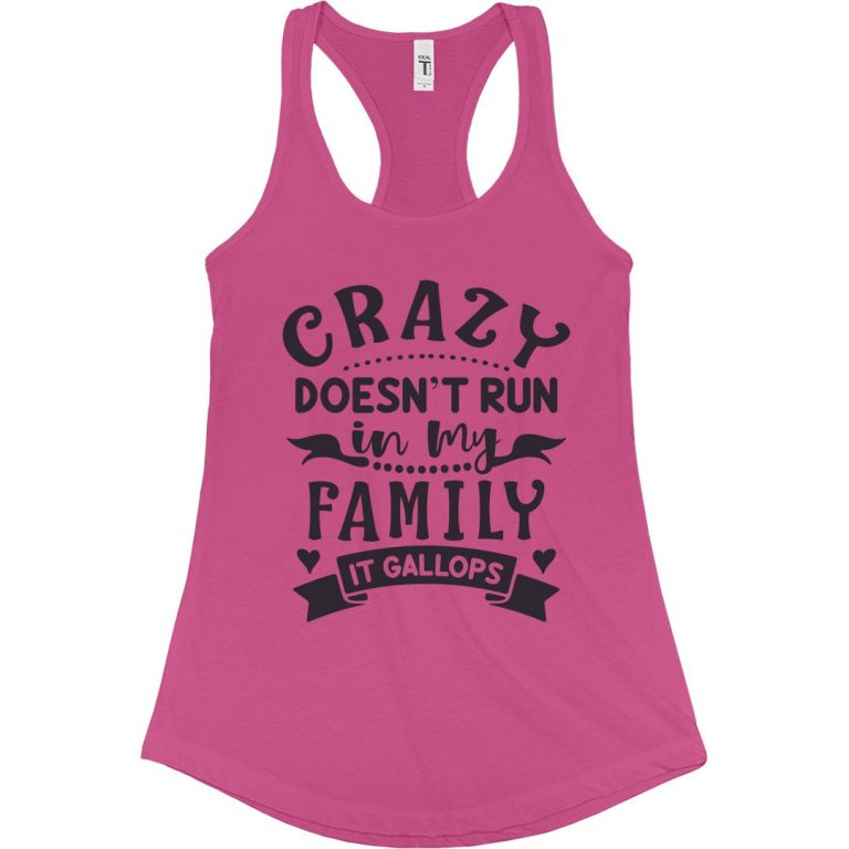 CRAZY DOESN'T RUN IN MY FAMILY, IT GALLOPS